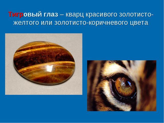 Тигровый глаз – кварц красивого золотисто-желтого или золотисто-коричневого ц...