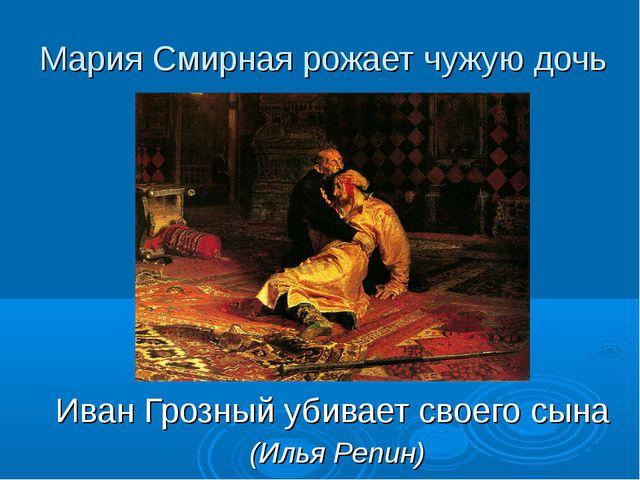 Мария Смирная рожает чужую дочь Иван Грозный убивает своего сына (Илья Репин)