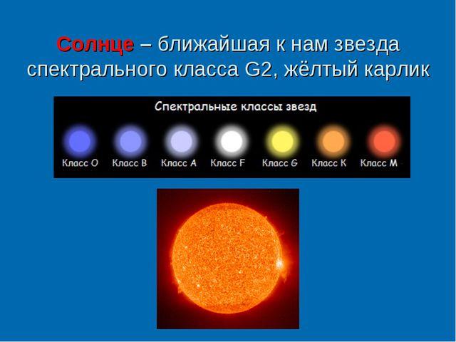 Солнце – ближайшая к нам звезда спектрального класса G2, жёлтый карлик