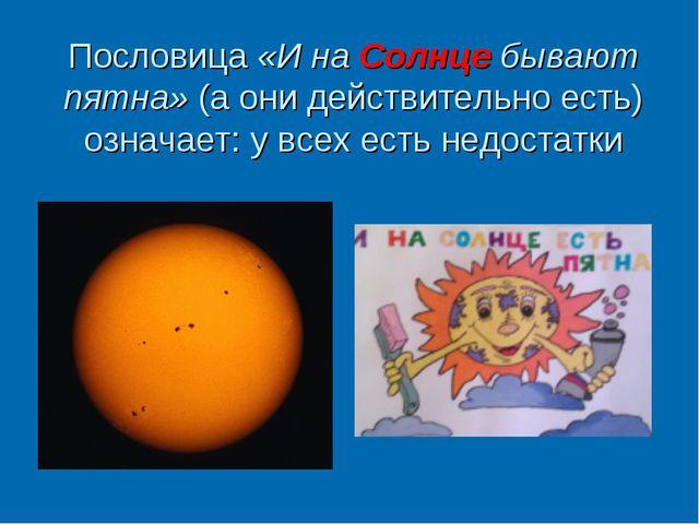 Пословица «И на Солнце бывают пятна» (а они действительно есть) означает: у в...