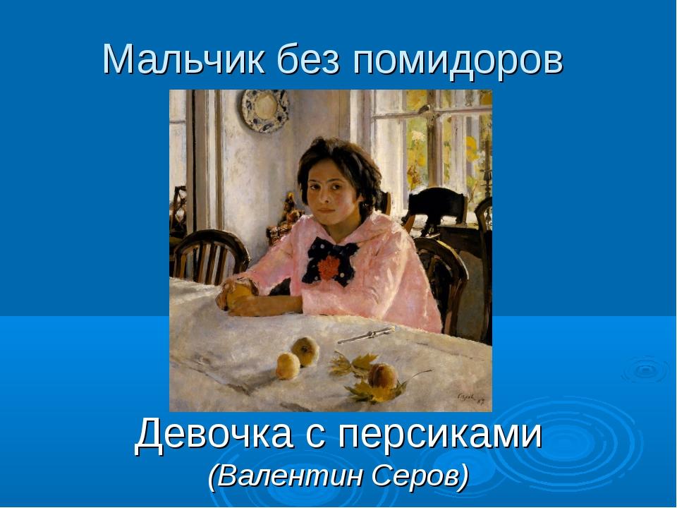 Мальчик без помидоров Девочка с персиками (Валентин Серов)