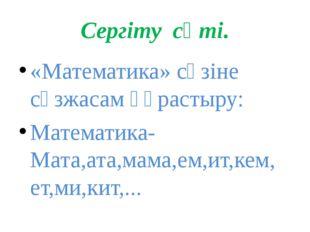 Сергіту сәті. «Математика» сөзіне сөзжасам құрастыру: Математика-Мата,ата,мам