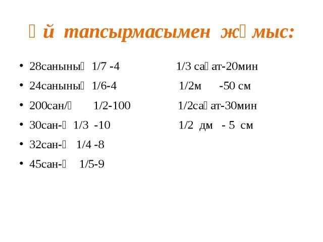 Үй тапсырмасымен жұмыс: 28санының 1/7 -4 1/3 сағат-20мин 24санының 1/6-4 1/2...