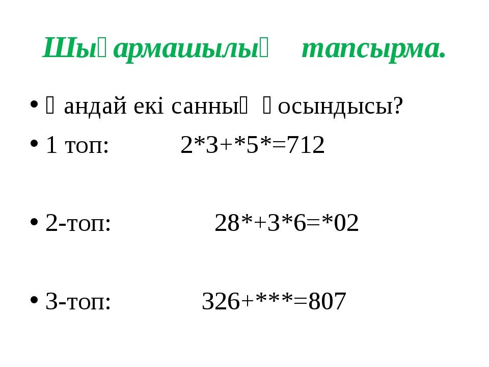 Шығармашылық тапсырма. Қандай екі санның қосындысы? 1 топ: 2*3+*5*=712 2-топ:...