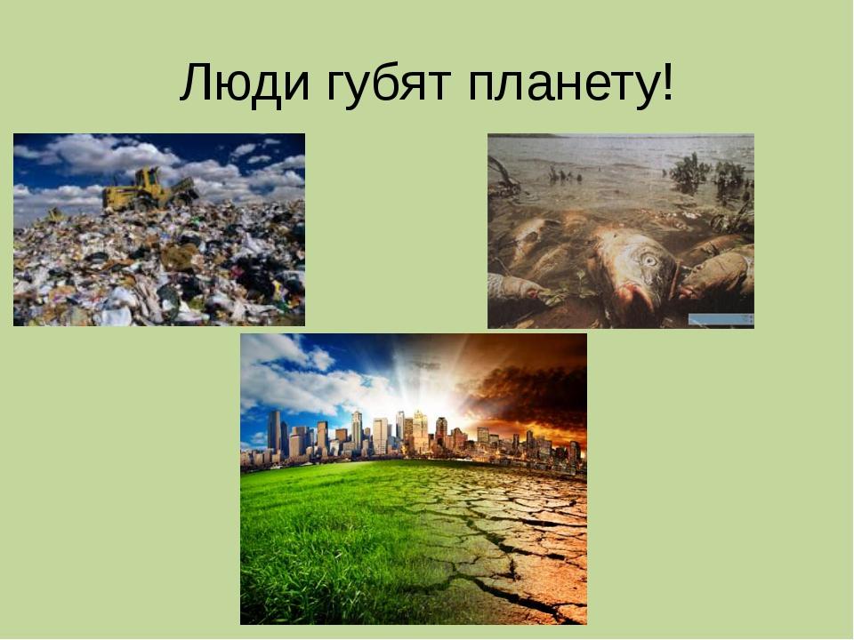 Люди губят планету!