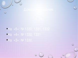 Домашнее задание: п. 34, На «5»: № 1330; 1331; 1332 На «4»: № 1330; 1331 На «