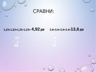 СРАВНИ: 1,23+1,23+1,23+1,23= 4,92 ДМ 3,4+3,4+3,4+3,4=13,6 ДМ 34 * 4 136 123 *