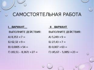 САМОСТОЯТЕЛЬНАЯ РАБОТА I__ВАРИАНТ__ ВЫПОЛНИТЕ ДЕЙСТВИЯ: А) 8,353 × 7 = Б) 62,