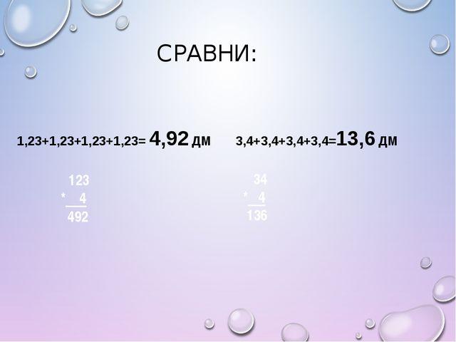 СРАВНИ: 1,23+1,23+1,23+1,23= 4,92 ДМ 3,4+3,4+3,4+3,4=13,6 ДМ 34 * 4 136 123 *...