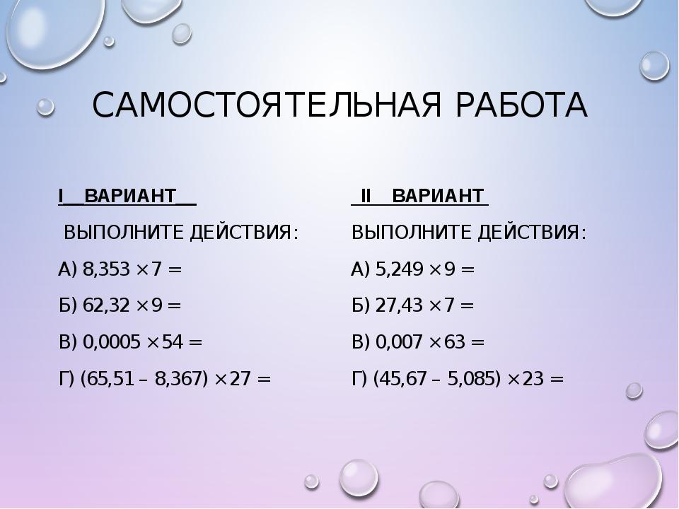 САМОСТОЯТЕЛЬНАЯ РАБОТА I__ВАРИАНТ__ ВЫПОЛНИТЕ ДЕЙСТВИЯ: А) 8,353 × 7 = Б) 62,...