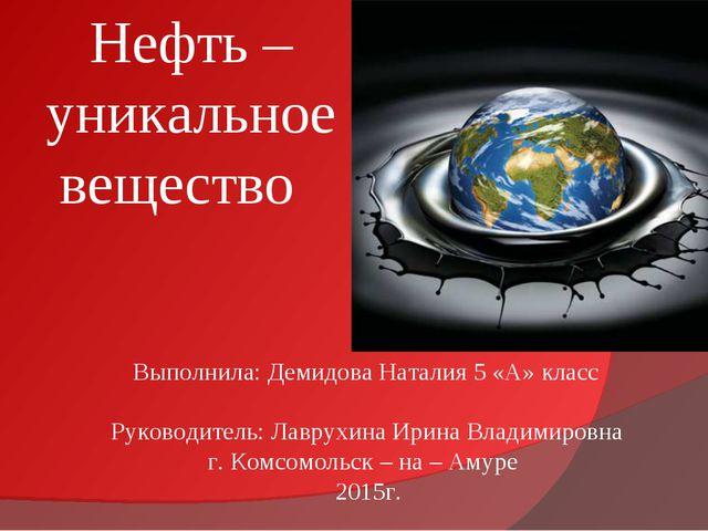 Нефть – уникальное вещество Выполнила: Демидова Наталия 5 «А» класс Руководи...