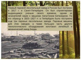 Первый паровой лесопильный завод в России был построен в 1817 г. в Санкт-Пет