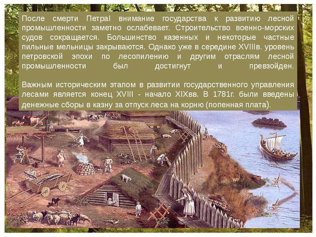 После смерти ПетраI внимание государства к развитию лесной промышленности за...