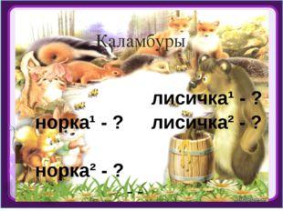 Каламбуры норка¹ - ? норка² - ? лисичка¹ - ? лисичка² - ? - зверек, -маленька