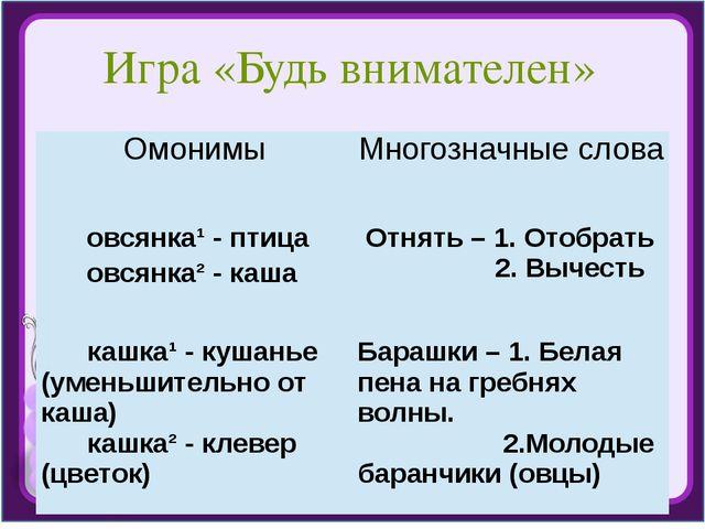 Игра «Будь внимателен» Омонимы Многозначные слова овсянка¹ - птица овсянка² -...