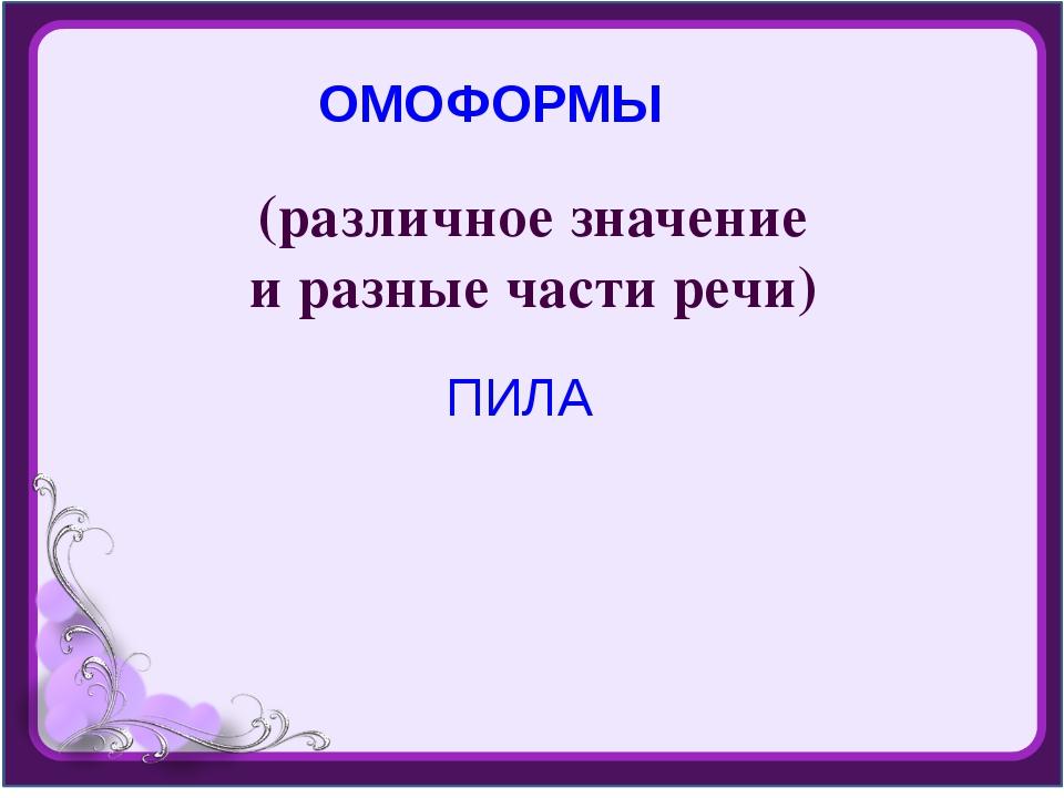 (различное значение и разные части речи) ОМОФОРМЫ ПИЛА