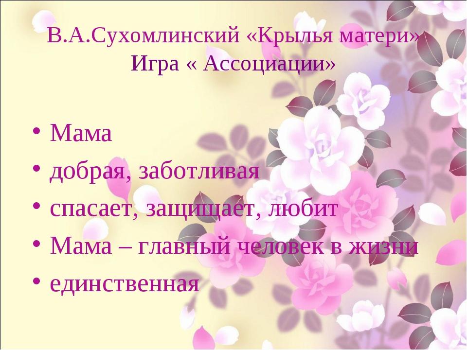 В.А.Сухомлинский «Крылья матери» Игра « Ассоциации» Мама добрая, заботливая с...