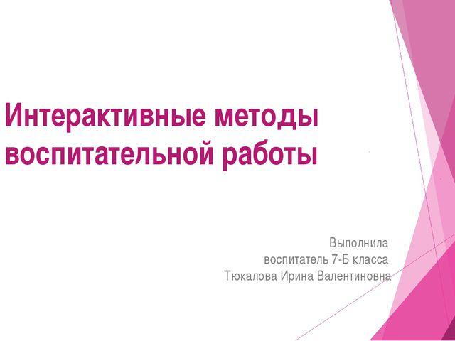 Интерактивные методы воспитательной работы Выполнила воспитатель 7-Б класса Т...