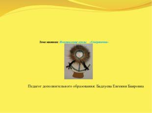 Тема занятия: Изготовление куклы «Северяночка» Педагог дополнительного образ