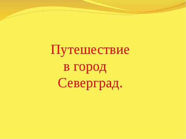 Путешествие в город Северград.
