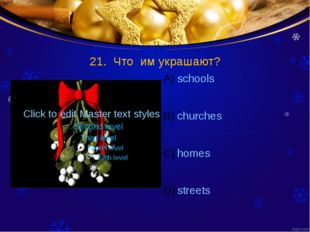 21. Что им украшают? schools churches homes streets