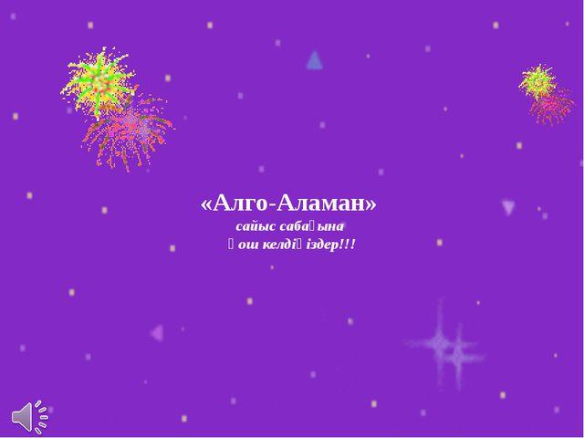 «Алго-Аламан» сайыс сабағына қош келдіңіздер!!!