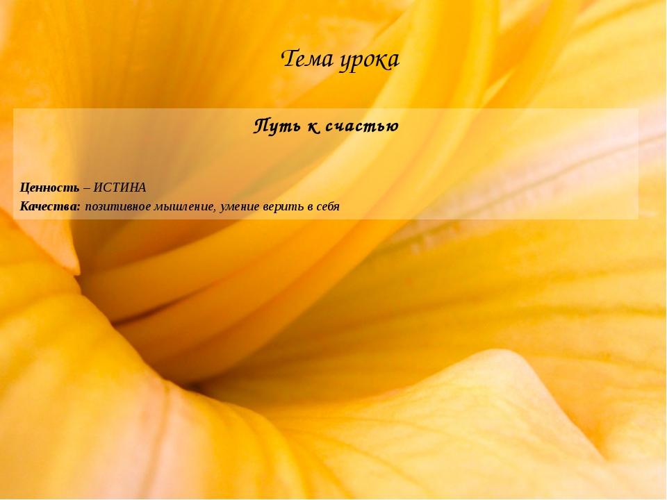 Тема урока Путь к счастью Ценность – ИСТИНА Качества: позитивное мышление, ум...