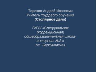 Терехов Андрей Иванович Учитель трудового обучения (Столярное дело) ГКОУ «Спе