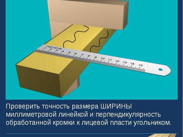 Проверить точность размера ШИРИНЫ миллиметровой линейкой и перпендикулярность...
