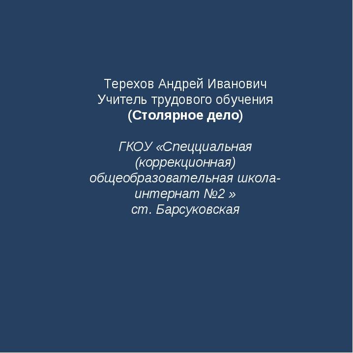 Терехов Андрей Иванович Учитель трудового обучения (Столярное дело) ГКОУ «Спе...