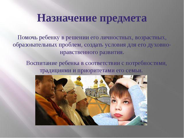 Назначение предмета Помочь ребенку в решении его личностных, возрастных, обра...