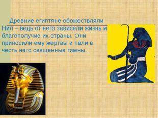 Древние египтяне обожествляли Нил – ведь от него зависели жизнь и благополу
