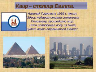 "Каир – столица Египта. Николай Гумилев в 1919 г. писал: ""Здесь недаром страна"