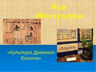 Игра «Вехи культуры» «Культура Древнего Египта»