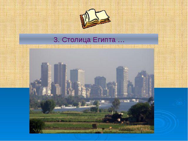 3. Столица Египта …