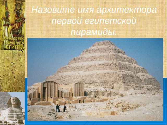 Назовите имя архитектора первой египетской пирамиды.