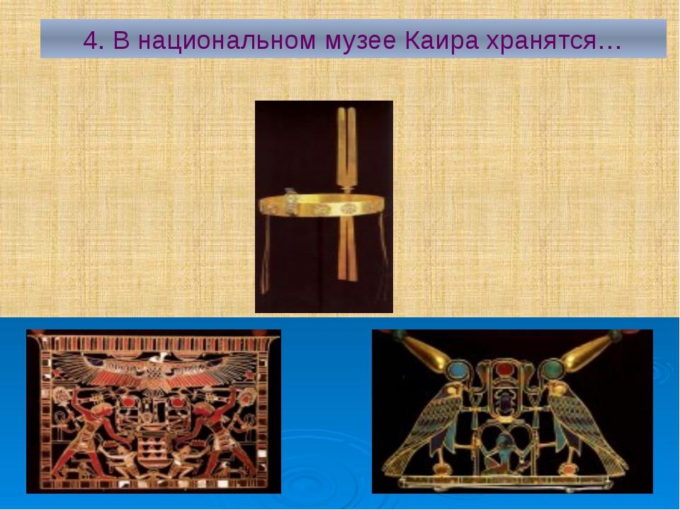4. В национальном музее Каира хранятся…