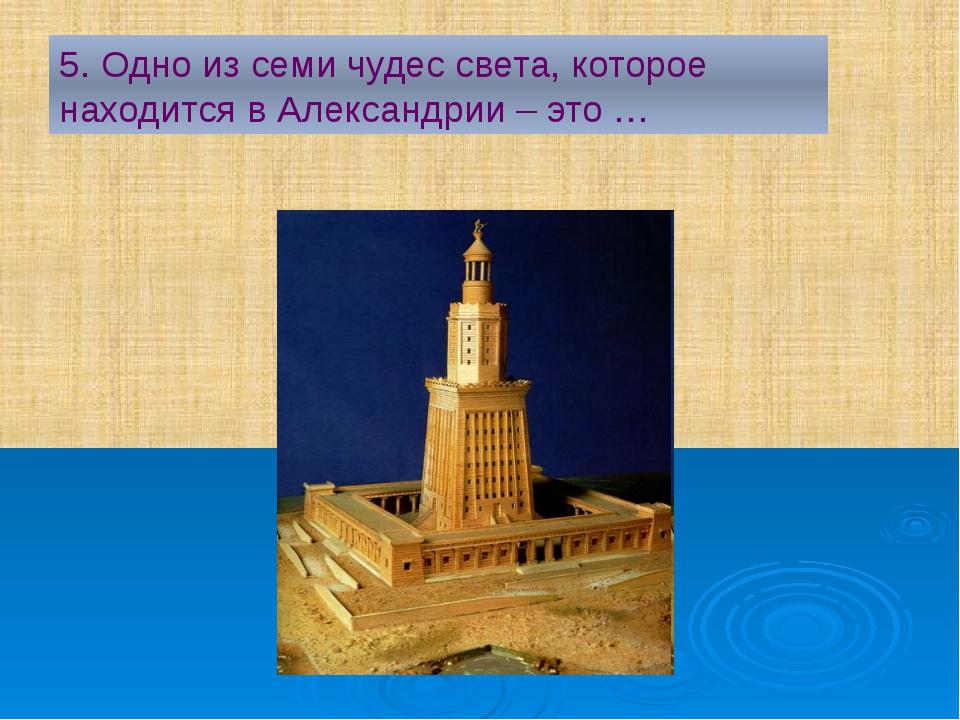 5. Одно из семи чудес света, которое находится в Александрии – это …