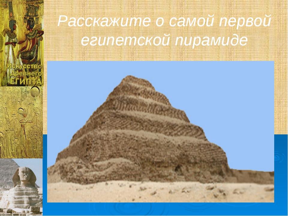 Расскажите о самой первой египетской пирамиде
