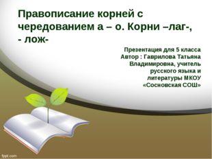 Правописание корней с чередованием а – о. Корни –лаг-, - лож- Презентация для