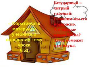– Обратимся к материалу учебника и определим тему урока § 51 Безударный – хит