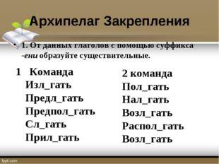 Архипелаг Закрепления 1. От данных глаголов с помощью суффикса -ени образуйте