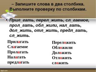 – Запишите слова в два столбика. Выполните проверку по столбикам. Прил_гать,