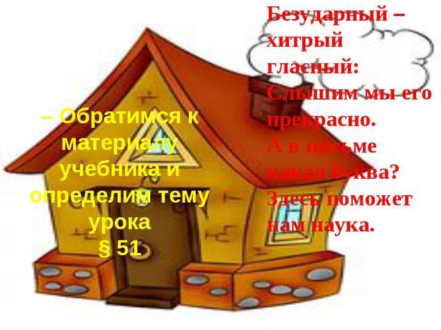 – Обратимся к материалу учебника и определим тему урока § 51 Безударный – хит...