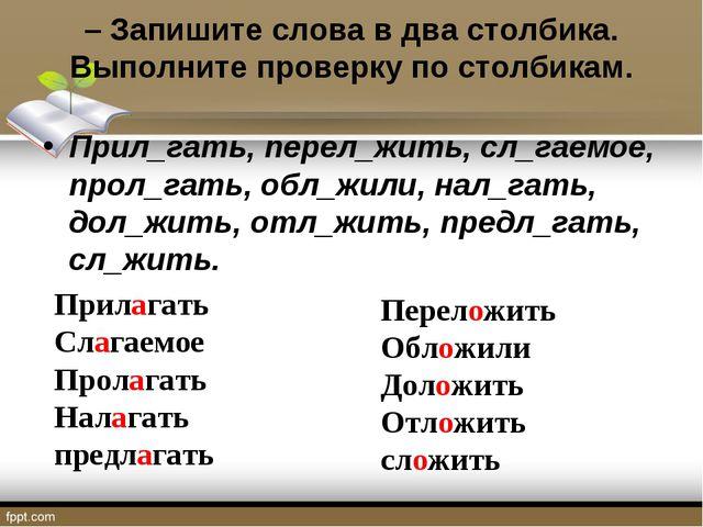 – Запишите слова в два столбика. Выполните проверку по столбикам. Прил_гать,...