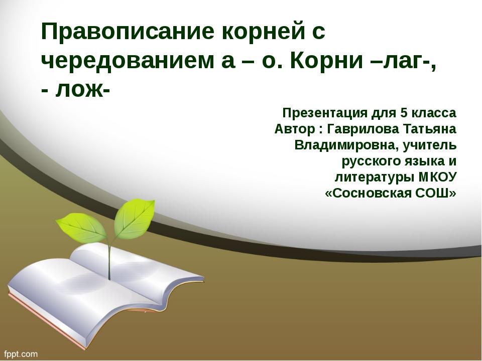 Правописание корней с чередованием а – о. Корни –лаг-, - лож- Презентация для...