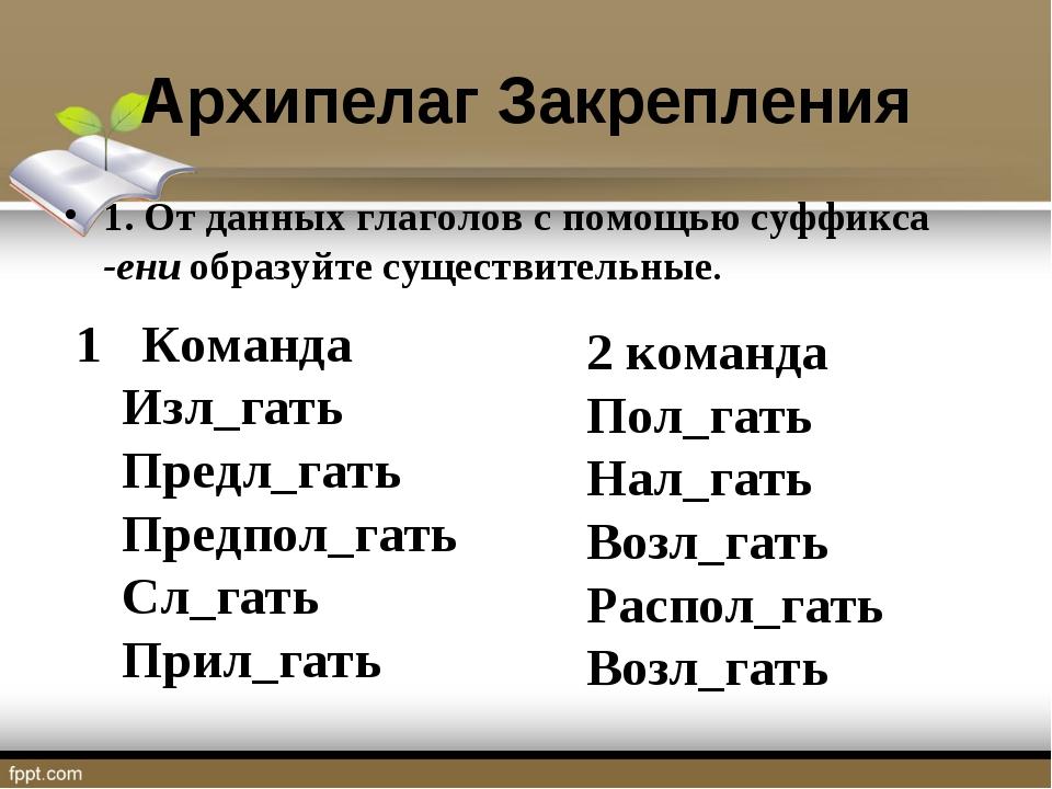Архипелаг Закрепления 1. От данных глаголов с помощью суффикса -ени образуйте...