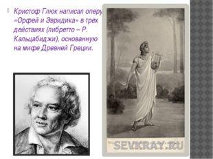 Кристоф Глюк написал оперу «Орфей и Эвридика» в трех действиях (либретто – Р