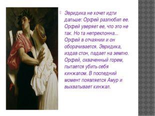 Эвридика не хочет идти дальше: Орфей разлюбил ее. Орфей уверяет ее, что это