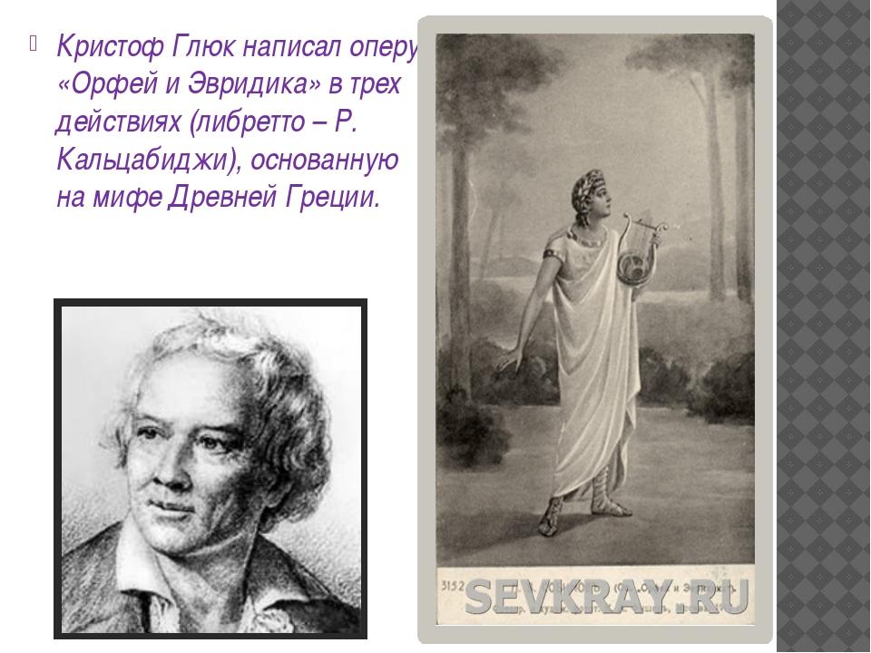 Кристоф Глюк написал оперу «Орфей и Эвридика» в трех действиях (либретто – Р...